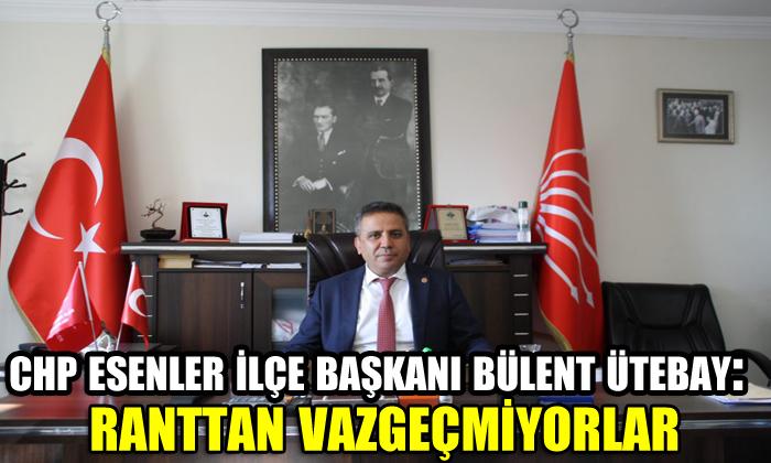 CHP Esenler İlçe Başkanı Bülent Ütebay: Ranttan vazgeçmiyorlar